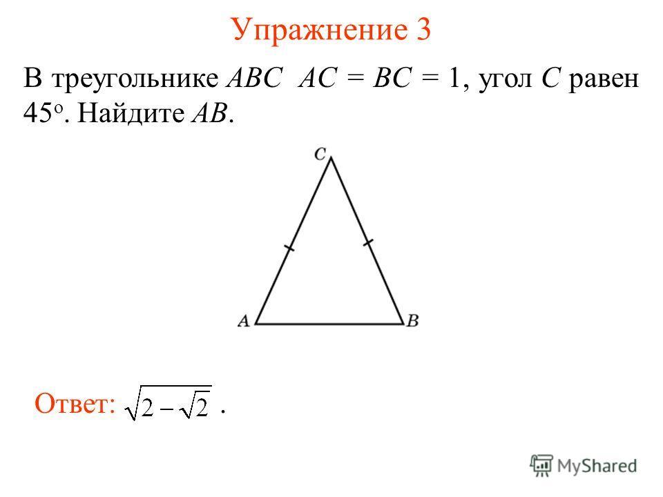 Упражнение 3 В треугольнике ABC AC = BC = 1, угол C равен 45 о. Найдите AB. Ответ:.