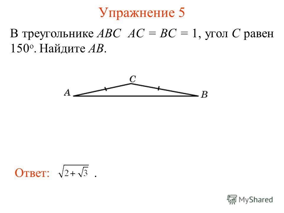 Упражнение 5 В треугольнике ABC AC = BC = 1, угол C равен 150 о. Найдите AB. Ответ:.