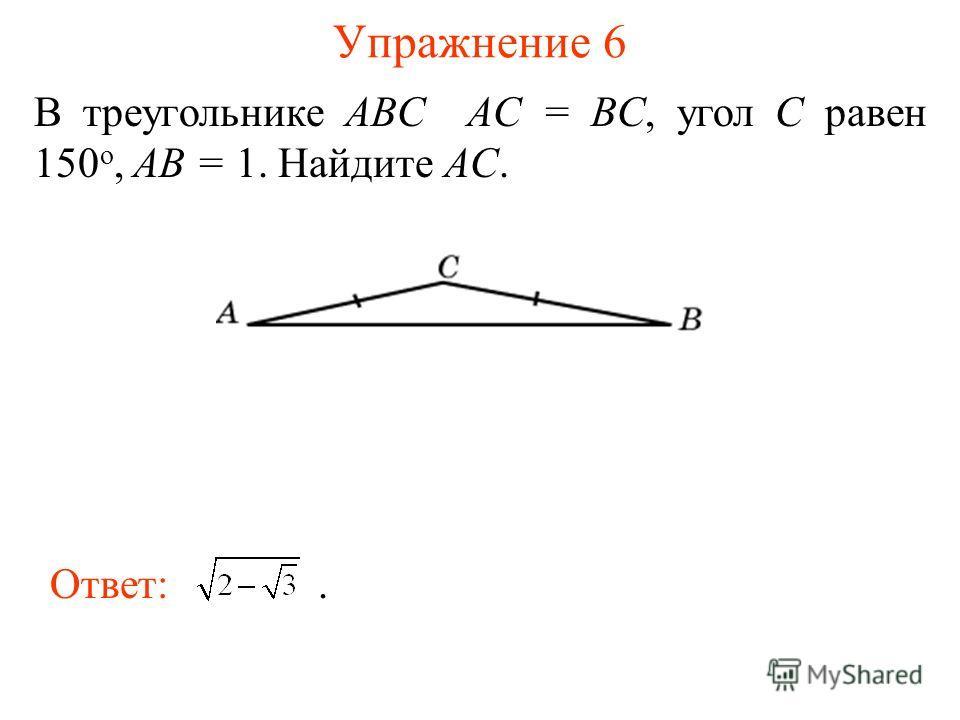 Упражнение 6 В треугольнике ABC AC = BC, угол C равен 150 о, AB = 1. Найдите AC. Ответ:.