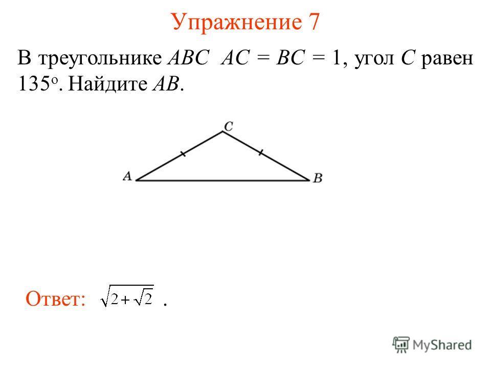 Упражнение 7 В треугольнике ABC AC = BC = 1, угол C равен 135 о. Найдите AB. Ответ:.