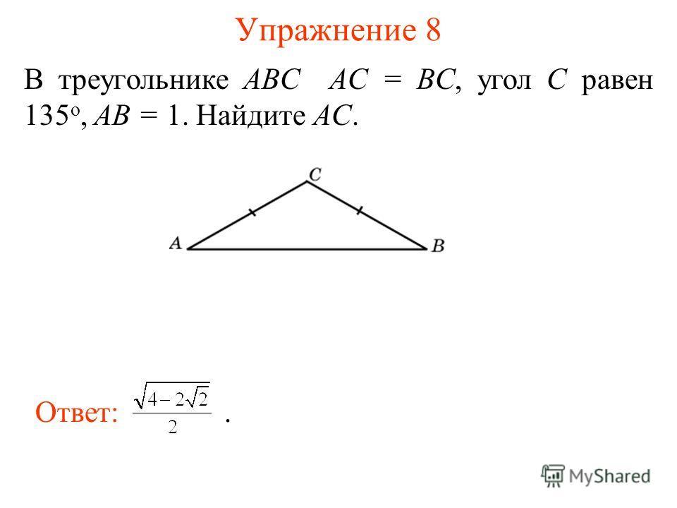 Упражнение 8 В треугольнике ABC AC = BC, угол C равен 135 о, AB = 1. Найдите AC. Ответ:.