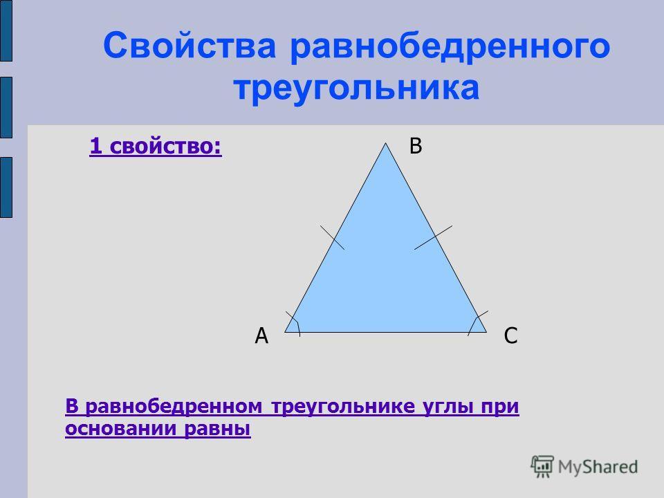 Свойства равнобедренного треугольника 1 свойство: В равнобедренном треугольнике углы при основании равны А В С