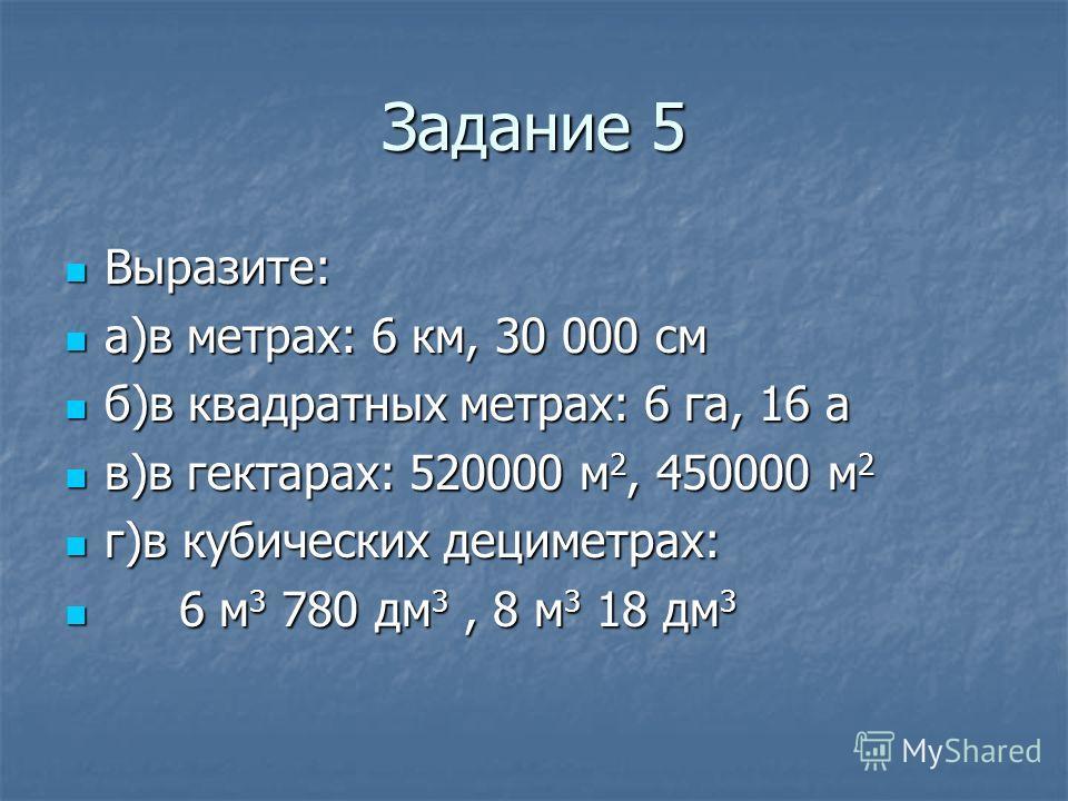 Задание 5 Выразите: Выразите: а)в метрах: 6 км, 30 000 см а)в метрах: 6 км, 30 000 см б)в квадратных метрах: 6 га, 16 а б)в квадратных метрах: 6 га, 16 а в)в гектарах: 520000 м 2, 450000 м 2 в)в гектарах: 520000 м 2, 450000 м 2 г)в кубических децимет