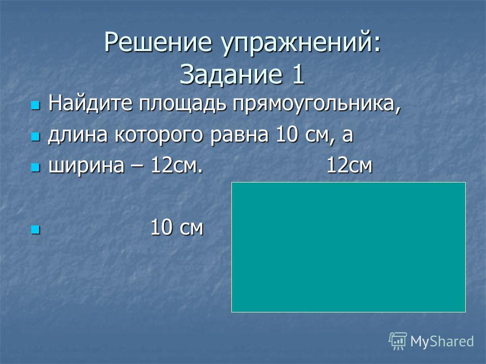 Решение упражнений: Задание 1 Найдите площадь прямоугольника, Найдите площадь прямоугольника, длина которого равна 10 см, а длина которого равна 10 см, а ширина – 12см. 12см ширина – 12см. 12см 10 см 10 см