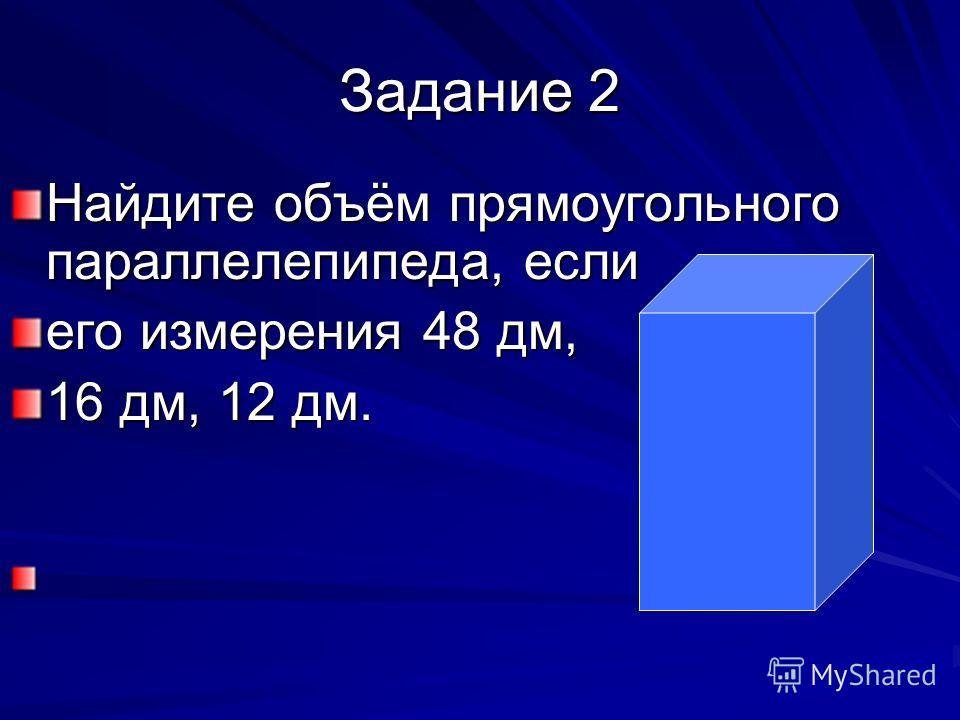 Задание 2 Найдите объём прямоугольного параллелепипеда, если его измерения 48 дм, 16 дм, 12 дм.