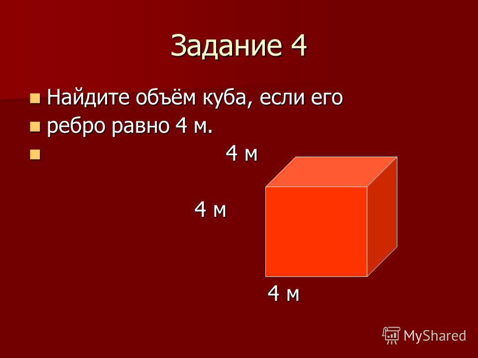 Задание 4 Найдите объём куба, если его Найдите объём куба, если его ребро равно 4 м. ребро равно 4 м. 4 м 4 м