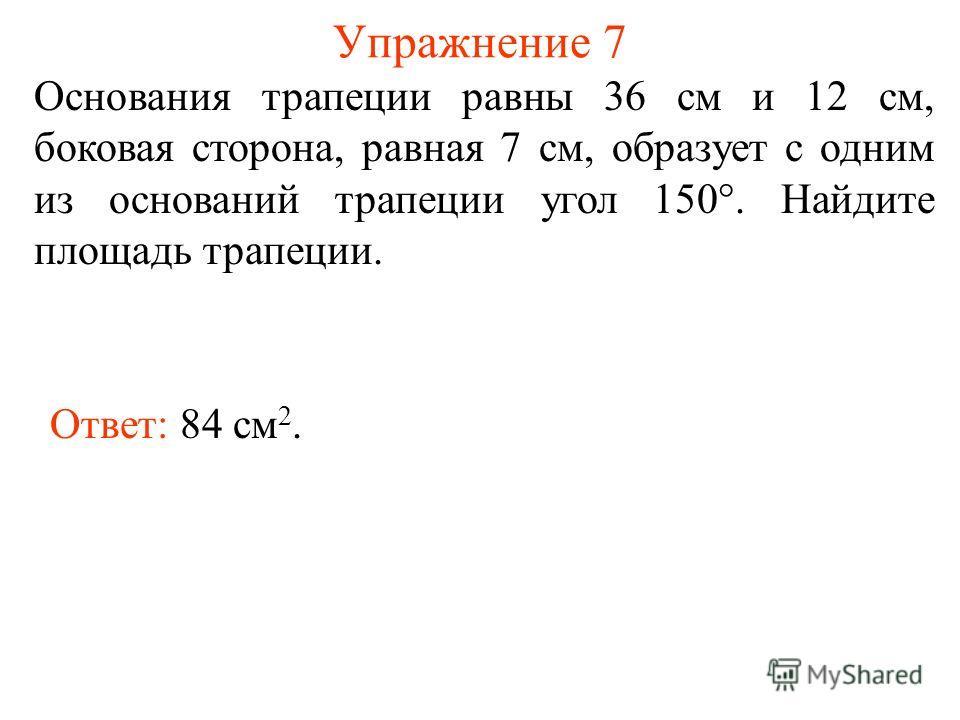 Упражнение 7 Основания трапеции равны 36 см и 12 см, боковая сторона, равная 7 см, образует с одним из оснований трапеции угол 150°. Найдите площадь трапеции. Ответ: 84 см 2.