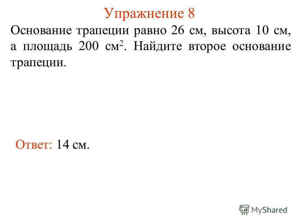 Упражнение 8 Основание трапеции равно 26 см, высота 10 см, а площадь 200 см 2. Найдите второе основание трапеции. Ответ: 14 см.
