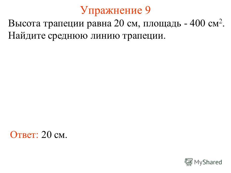 Упражнение 9 Высота трапеции равна 20 см, площадь - 400 см 2. Найдите среднюю линию трапеции. Ответ: 20 см.