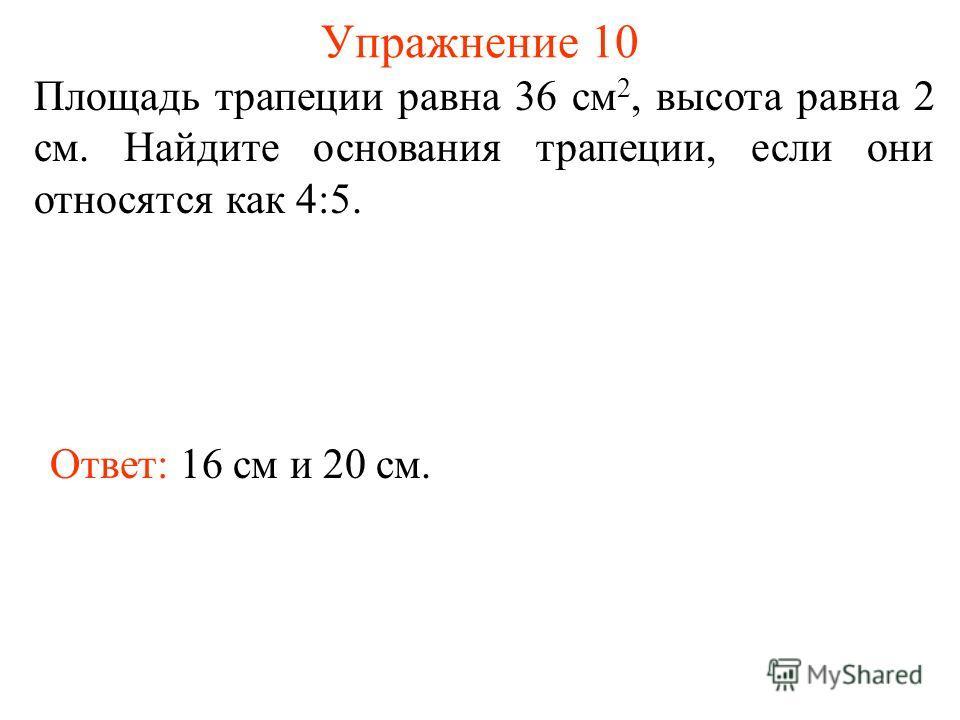 Упражнение 10 Площадь трапеции равна 36 см 2, высота равна 2 см. Найдите основания трапеции, если они относятся как 4:5. Ответ: 16 см и 20 см.