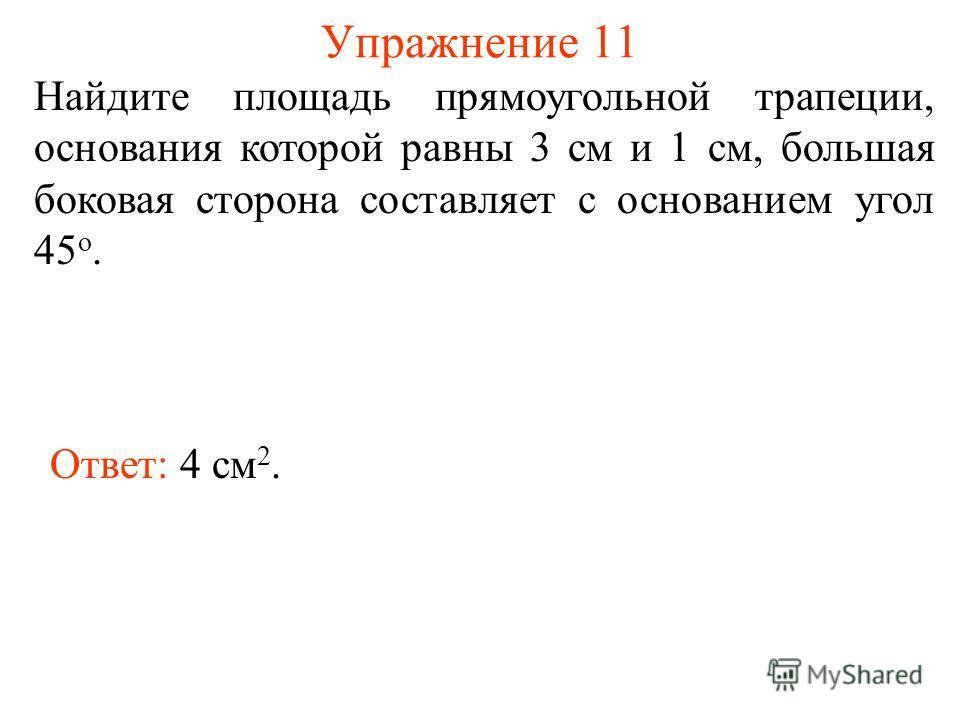 Упражнение 11 Найдите площадь прямоугольной трапеции, основания которой равны 3 см и 1 см, большая боковая сторона составляет с основанием угол 45 о. Ответ: 4 см 2.