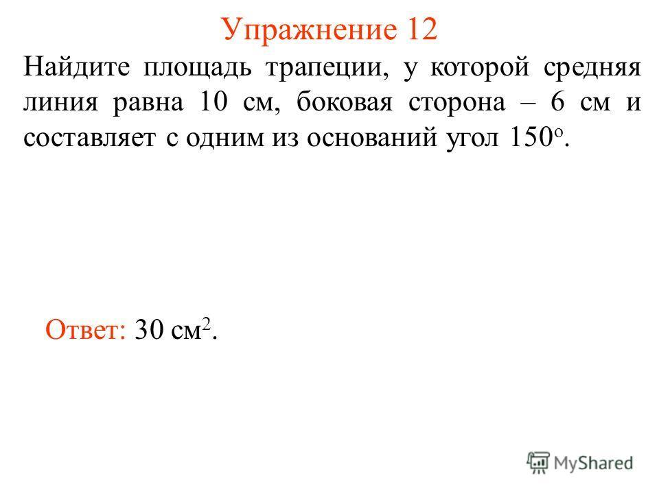 Упражнение 12 Найдите площадь трапеции, у которой средняя линия равна 10 см, боковая сторона – 6 см и составляет с одним из оснований угол 150 о. Ответ: 30 см 2.