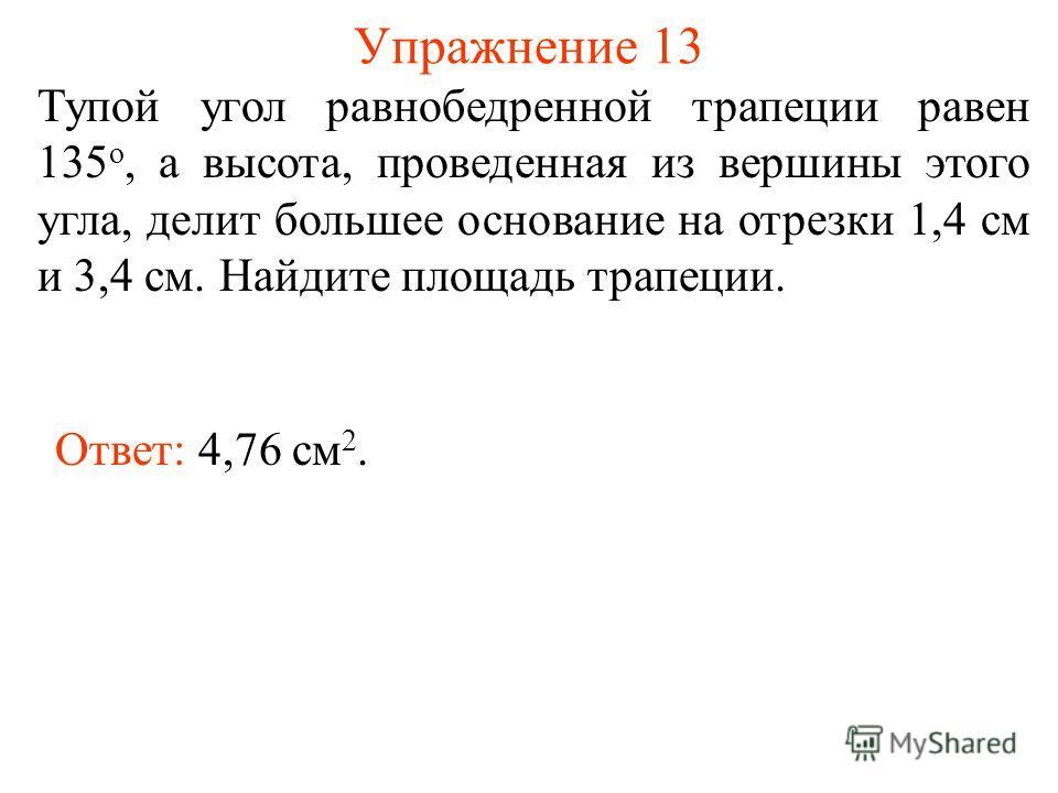 Упражнение 13 Тупой угол равнобедренной трапеции равен 135 о, а высота, проведенная из вершины этого угла, делит большее основание на отрезки 1,4 см и 3,4 см. Найдите площадь трапеции. Ответ: 4,76 см 2.