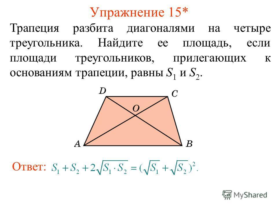 Упражнение 15* Трапеция разбита диагоналями на четыре треугольника. Найдите ее площадь, если площади треугольников, прилегающих к основаниям трапеции, равны S 1 и S 2. Ответ: