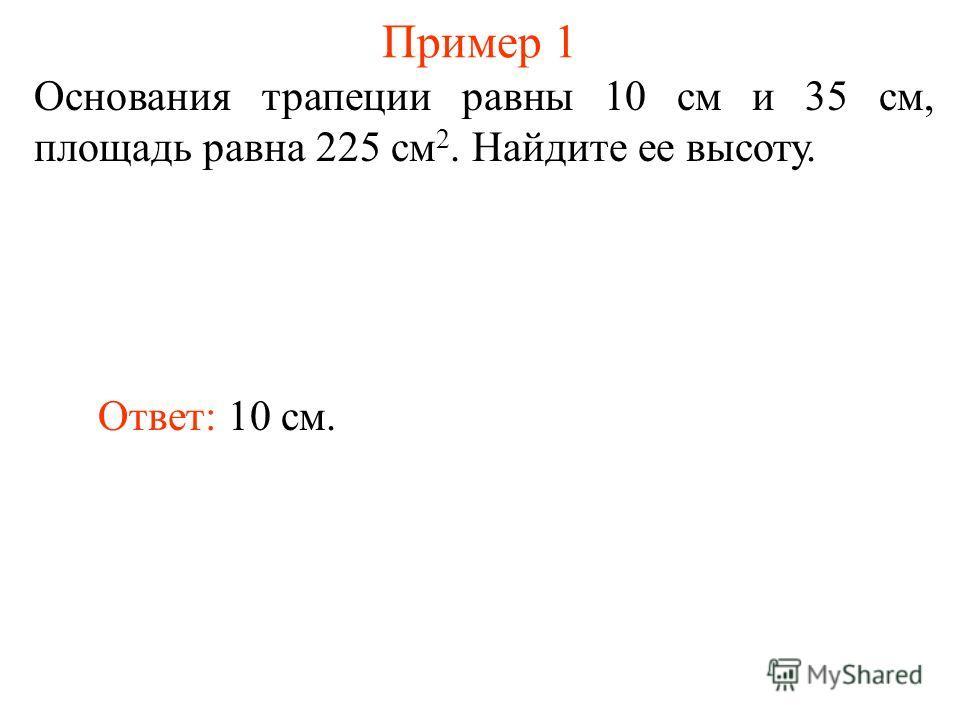 Пример 1 Основания трапеции равны 10 см и 35 см, площадь равна 225 см 2. Найдите ее высоту. Ответ: 10 см.