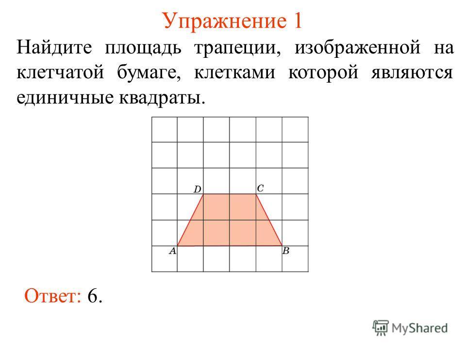 Упражнение 1 Найдите площадь трапеции, изображенной на клетчатой бумаге, клетками которой являются единичные квадраты. Ответ: 6.