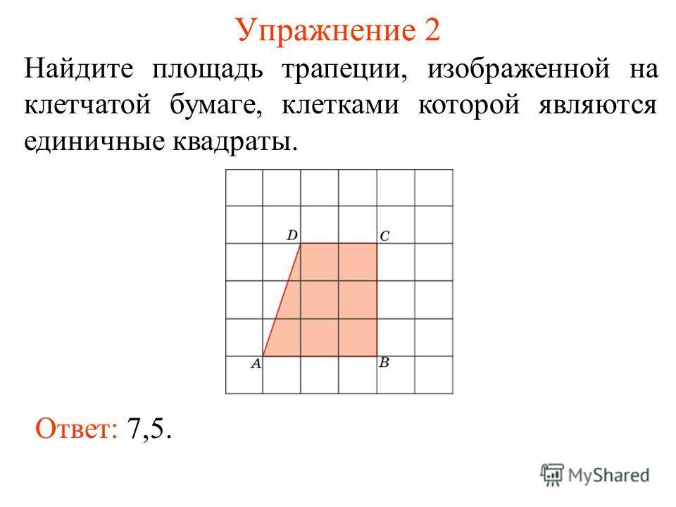 Упражнение 2 Найдите площадь трапеции, изображенной на клетчатой бумаге, клетками которой являются единичные квадраты. Ответ: 7,5.