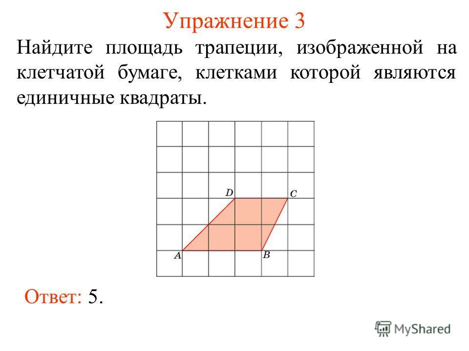 Упражнение 3 Найдите площадь трапеции, изображенной на клетчатой бумаге, клетками которой являются единичные квадраты. Ответ: 5.
