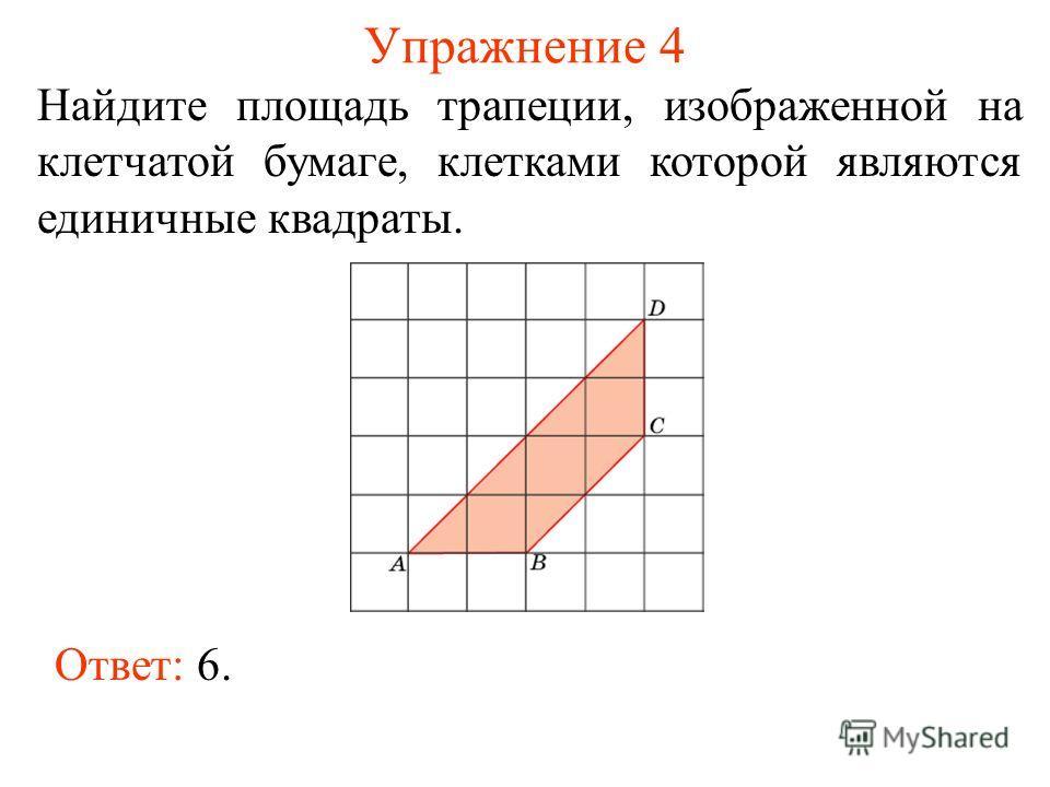 Упражнение 4 Найдите площадь трапеции, изображенной на клетчатой бумаге, клетками которой являются единичные квадраты. Ответ: 6.