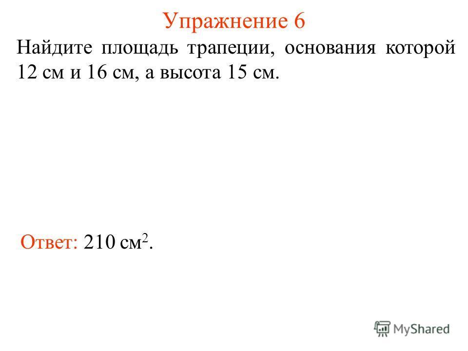 Упражнение 6 Найдите площадь трапеции, основания которой 12 см и 16 см, а высота 15 см. Ответ: 210 см 2.