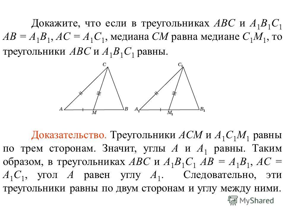 Докажите, что если в треугольниках ABC и A 1 B 1 C 1 AB = A 1 B 1, AC = A 1 C 1, медиана СM равна медиане С 1 M 1, то треугольники ABC и A 1 B 1 C 1 равны. Доказательство. Треугольники ACM и A 1 C 1 M 1 равны по трем сторонам. Значит, углы A и A 1 ра