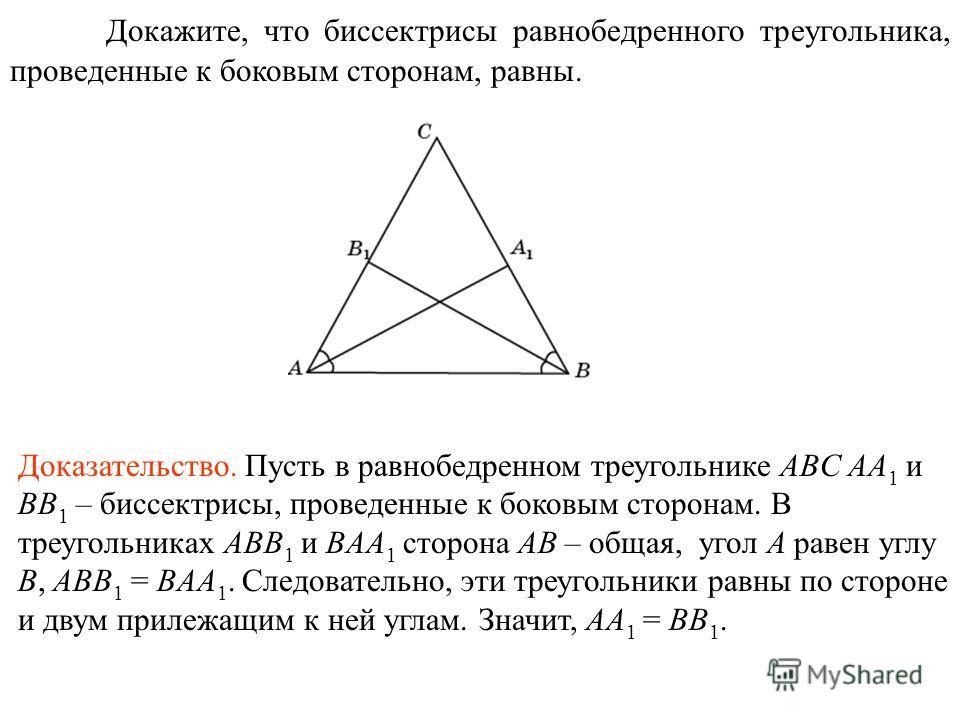 Докажите, что биссектрисы равнобедренного треугольника, проведенные к боковым сторонам, равны. Доказательство. Пусть в равнобедренном треугольнике ABC AA 1 и BB 1 – биссектрисы, проведенные к боковым сторонам. В треугольниках ABB 1 и BAA 1 сторона AB