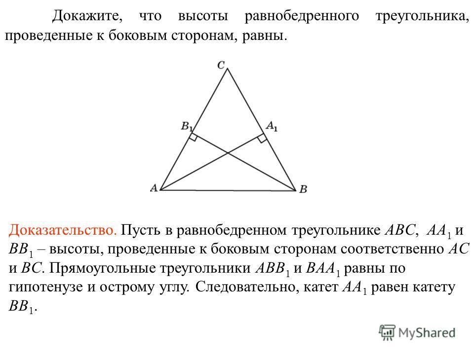 Докажите, что высоты равнобедренного треугольника, проведенные к боковым сторонам, равны. Доказательство. Пусть в равнобедренном треугольнике ABC, AA 1 и BB 1 – высоты, проведенные к боковым сторонам соответственно AC и BC. Прямоугольные треугольники