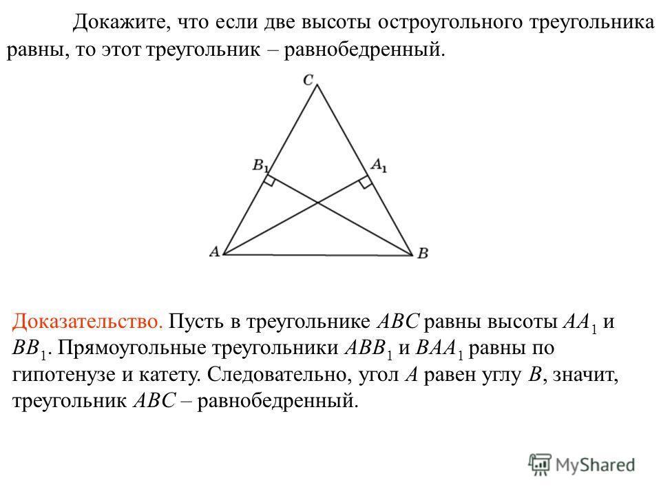 Докажите, что если две высоты остроугольного треугольника равны, то этот треугольник – равнобедренный. Доказательство. Пусть в треугольнике ABC равны высоты AA 1 и BB 1. Прямоугольные треугольники ABB 1 и BAA 1 равны по гипотенузе и катету. Следовате