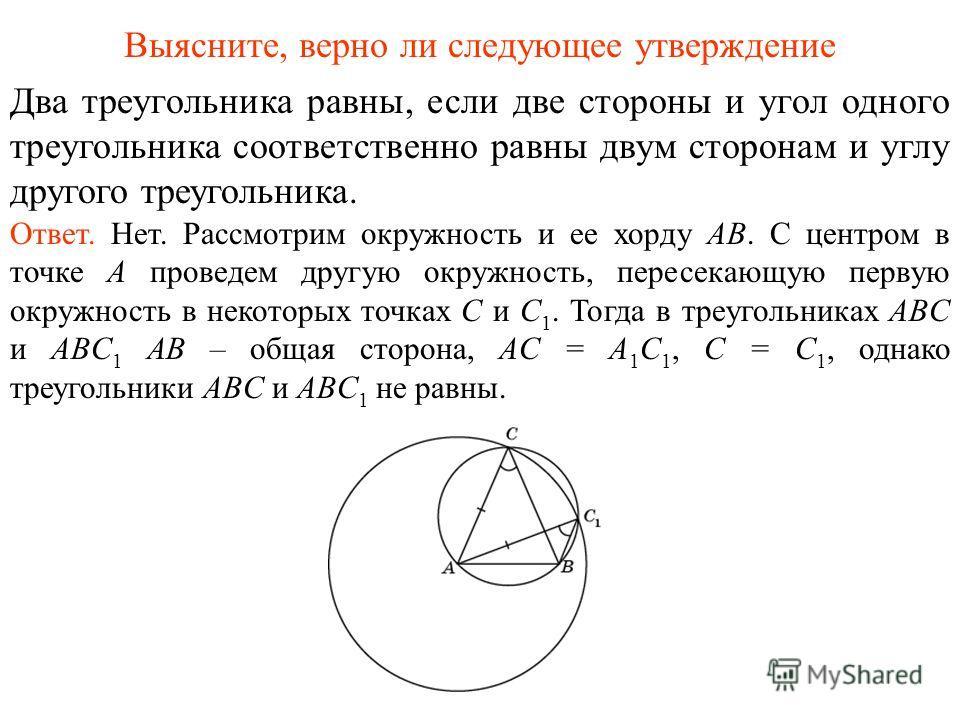 Два треугольника равны, если две стороны и угол одного треугольника соответственно равны двум сторонам и углу другого треугольника. Ответ. Нет. Рассмотрим окружность и ее хорду AB. С центром в точке A проведем другую окружность, пересекающую первую о