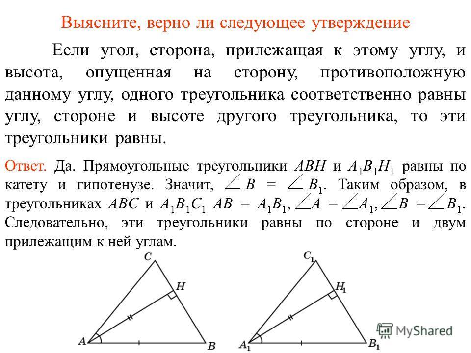 Если угол, сторона, прилежащая к этому углу, и высота, опущенная на сторону, противоположную данному углу, одного треугольника соответственно равны углу, стороне и высоте другого треугольника, то эти треугольники равны. Ответ. Да. Прямоугольные треуг