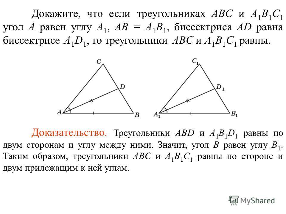 Докажите, что если треугольниках ABC и A 1 B 1 C 1 угол A равен углу A 1, AB = A 1 B 1, биссектриса AD равна биссектрисе A 1 D 1, то треугольники ABC и A 1 B 1 C 1 равны. Доказательство. Треугольники ABD и A 1 B 1 D 1 равны по двум сторонам и углу ме
