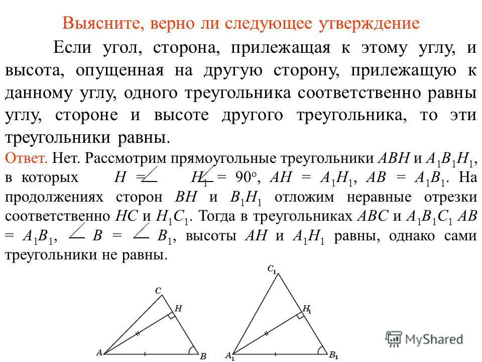 Если угол, сторона, прилежащая к этому углу, и высота, опущенная на другую сторону, прилежащую к данному углу, одного треугольника соответственно равны углу, стороне и высоте другого треугольника, то эти треугольники равны. Ответ. Нет. Рассмотрим пря