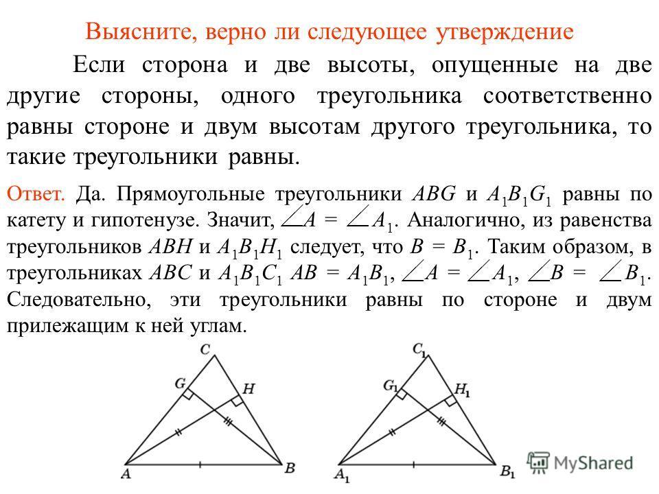 Если сторона и две высоты, опущенные на две другие стороны, одного треугольника соответственно равны стороне и двум высотам другого треугольника, то такие треугольники равны. Ответ. Да. Прямоугольные треугольники ABG и A 1 B 1 G 1 равны по катету и г