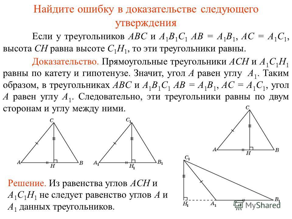 Если у треугольников ABC и A 1 B 1 C 1 AB = A 1 B 1, AC = A 1 C 1, высота CH равна высоте C 1 H 1, то эти треугольники равны. Найдите ошибку в доказательстве следующего утверждения Доказательство. Прямоугольные треугольники ACH и A 1 C 1 H 1 равны по