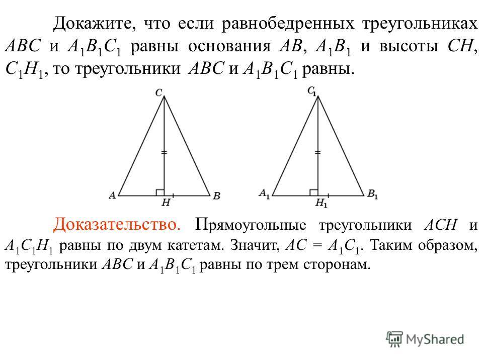 Докажите, что если равнобедренных треугольниках ABC и A 1 B 1 C 1 равны основания AB, A 1 B 1 и высоты CH, C 1 H 1, то треугольники ABC и A 1 B 1 C 1 равны. Доказательство. П рямоугольные треугольники ACH и A 1 C 1 H 1 равны по двум катетам. Значит,