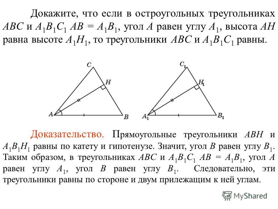 Докажите, что если в остроугольных треугольниках ABC и A 1 B 1 C 1 AB = A 1 B 1, угол A равен углу A 1, высота AH равна высоте A 1 H 1, то треугольники ABC и A 1 B 1 C 1 равны. Доказательство. П рямоугольные треугольники ABH и A 1 B 1 H 1 равны по ка