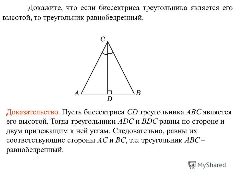 Докажите, что если биссектриса треугольника является его высотой, то треугольник равнобедренный. Доказательство. Пусть биссектриса CD треугольника ABC является его высотой. Тогда треугольники ADC и BDC равны по стороне и двум прилежащим к ней углам.