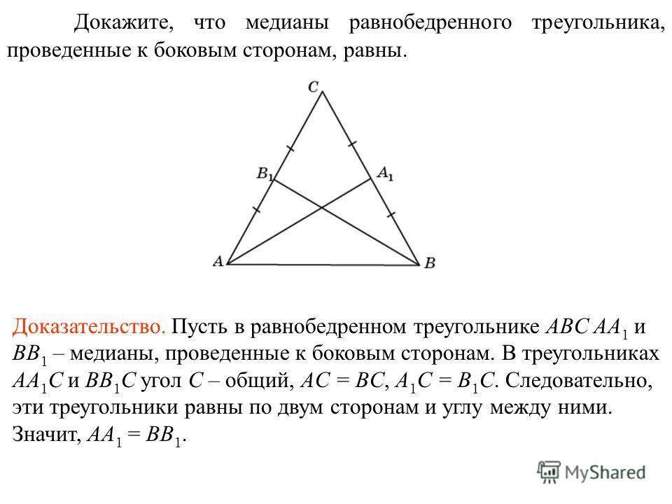 Докажите, что медианы равнобедренного треугольника, проведенные к боковым сторонам, равны. Доказательство. Пусть в равнобедренном треугольнике ABC AA 1 и BB 1 – медианы, проведенные к боковым сторонам. В треугольниках AA 1 C и BB 1 C угол C – общий,