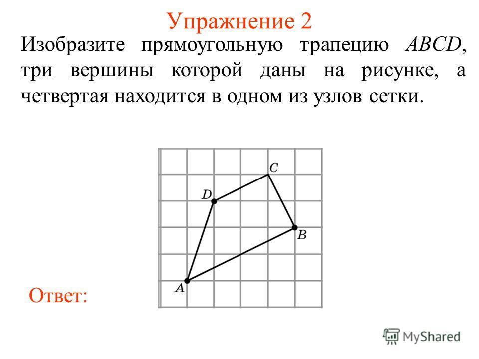 Упражнение 2 Изобразите прямоугольную трапецию ABCD, три вершины которой даны на рисунке, а четвертая находится в одном из узлов сетки. Ответ: