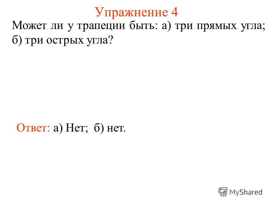 Упражнение 4 Может ли у трапеции быть: а) три прямых угла; б) три острых угла? Ответ: а) Нет;б) нет.