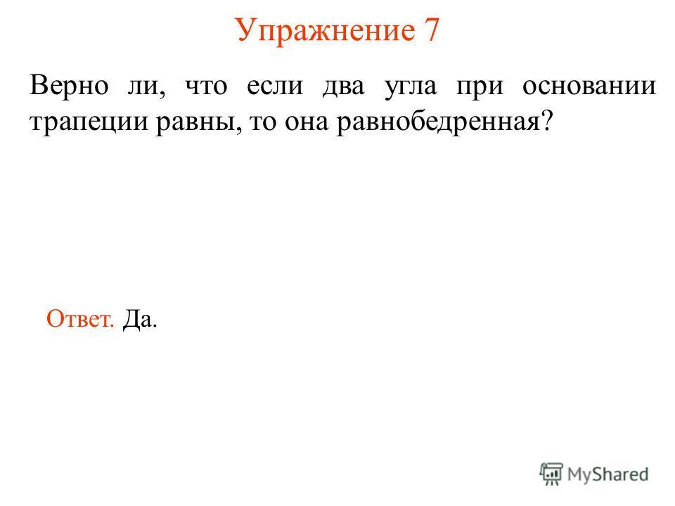 Упражнение 7 Верно ли, что если два угла при основании трапеции равны, то она равнобедренная? Ответ. Да.
