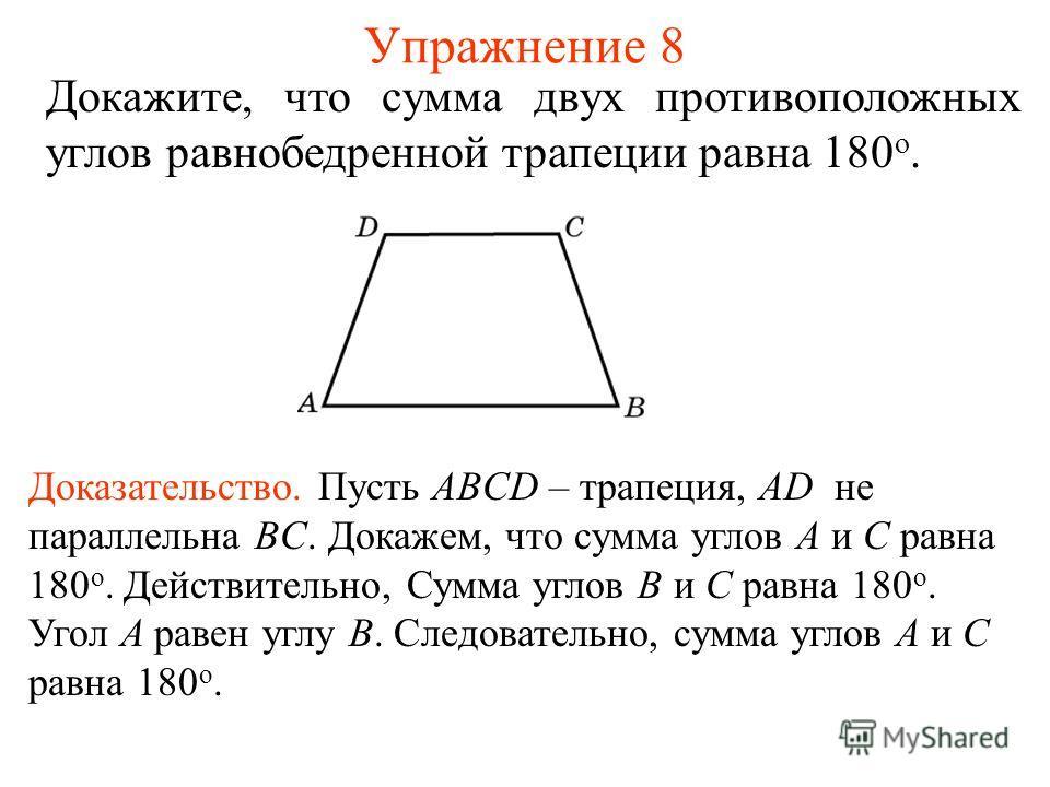 Упражнение 8 Докажите, что сумма двух противоположных углов равнобедренной трапеции равна 180 о. Доказательство. Пусть ABCD – трапеция, AD не параллельна BC. Докажем, что сумма углов A и С равна 180 о. Действительно, Сумма углов B и C равна 180 о. Уг