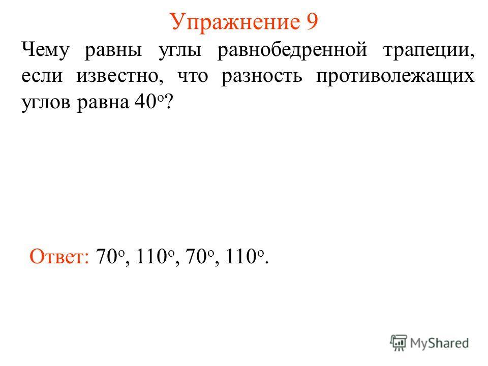 Упражнение 9 Чему равны углы равнобедренной трапеции, если известно, что разность противолежащих углов равна 40 о ? Ответ: 70 о, 110 о, 70 о, 110 о.