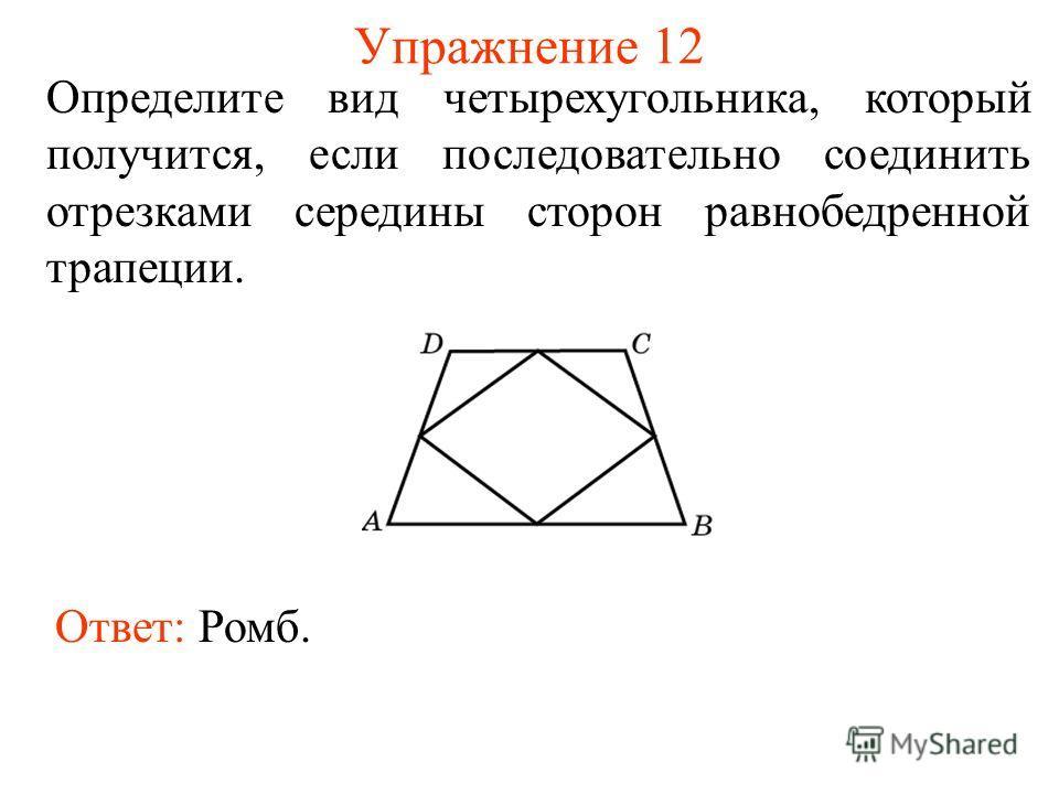 Упражнение 12 Определите вид четырехугольника, который получится, если последовательно соединить отрезками середины сторон равнобедренной трапеции. Ответ: Ромб.