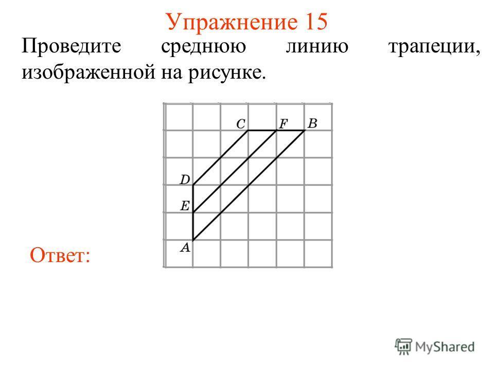 Упражнение 15 Проведите среднюю линию трапеции, изображенной на рисунке. Ответ: