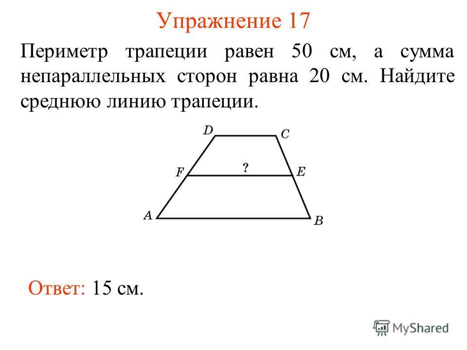 Упражнение 17 Периметр трапеции равен 50 см, а сумма непараллельных сторон равна 20 см. Найдите среднюю линию трапеции. Ответ: 15 см.