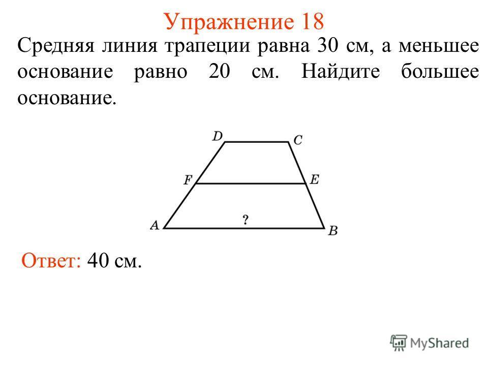 Упражнение 18 Средняя линия трапеции равна 30 см, а меньшее основание равно 20 см. Найдите большее основание. Ответ: 40 см.