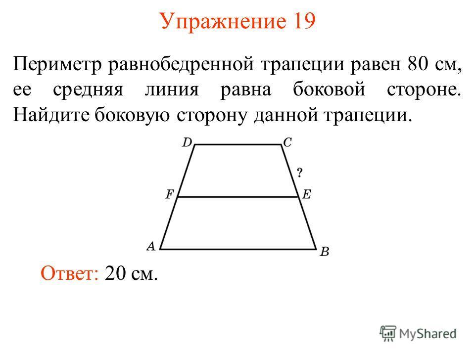 Упражнение 19 Периметр равнобедренной трапеции равен 80 см, ее средняя линия равна боковой стороне. Найдите боковую сторону данной трапеции. Ответ: 20 см.