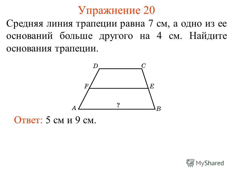 Упражнение 20 Средняя линия трапеции равна 7 см, а одно из ее оснований больше другого на 4 см. Найдите основания трапеции. Ответ: 5 см и 9 см.