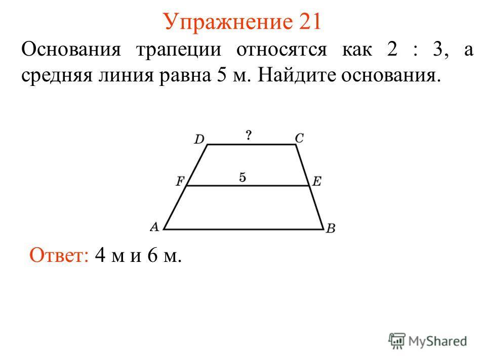 Упражнение 21 Основания трапеции относятся как 2 : 3, а средняя линия равна 5 м. Найдите основания. Ответ: 4 м и 6 м.